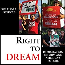 Right to DREAM: Immigration Reform and America's Future (       UNABRIDGED) by William A. Schwab Narrated by Robert J. Eckrich