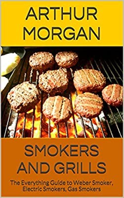 Smokers and Grills: The Everything Guide to Weber Smoker, Electric Smokers, Gas Smokers