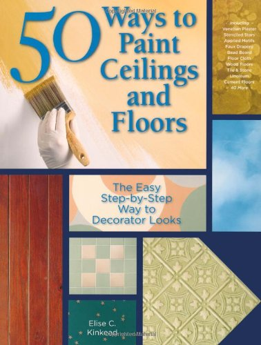 50 Ways to Paint Ceilings and Floors: The Easy Step-by-Step Way to Decorator Looks (50 Ways Series)