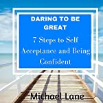Daring to Be Great: 7 Steps to Self Acceptance and Being Confident | Michael Lane