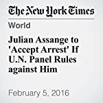 Julian Assange to 'Accept Arrest' If U.N. Panel Rules against Him | Liam Stack,Sewell Chan,Stephen Castle