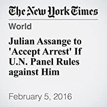 Julian Assange to 'Accept Arrest' If U.N. Panel Rules against Him Other by Liam Stack, Sewell Chan, Stephen Castle Narrated by Keith Sellon-Wright