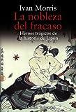 La nobleza del fracaso / The Nobility of Failure: Heroes Tragicos De La Historia Del Japon / Tragic Heroes in the History of Japan (Libros Singulares / Unique Books) (Spanish Edition) (8420651907) by Morris, Ivan