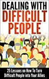 Dealing With Difficult People: 25 Lessons on How To Turn Difficult People into Your Allies (Dealing With Difficult People, How to Win People, How to Make ... People, Coping With Difficult People)