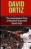 David Ortiz: The Inspirational Story of Baseball Superstar David Ortiz (David Ortiz Unauthorized Biography, Boston Red Sox, Dominican Republic, MLB Books)