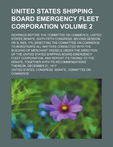 United States shipping board emergency fleet corporation Volume 2; hearings before the Committee on commerce, United States Senate, Sixty-fifth ... on commerce to investigate all matters connec