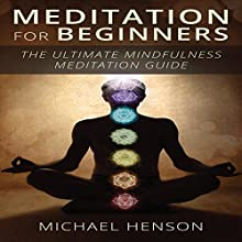 Meditation for Beginners: The Ultimate Beginner Meditation Guide to Help Quiet the Mind, Relieve Stress, Feel Happier and Have More Success with Mindfulness (       UNABRIDGED) by Michael Henson Narrated by Alex Ballantyne