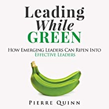 Leading While Green: How Emerging Leaders Can Ripen into Effective Leaders Audiobook by Pierre Quinn Narrated by Pierre Peterson