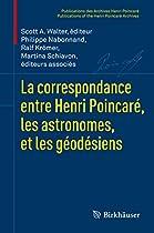 LA CORRESPONDANCE ENTRE HENRI POINCARÉ, LES ASTRONOMES, ET LES GÉODÉSIENS (PUBLICATIONS DES ARCHIVES HENRI POINCARÉ   PUBLICATIONS OF THE HENRI POINCARÉ ARCHIVES) (FRENCH EDITION)  FROM BIRKHÄUSER