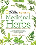 National Geographic Guide to Medicinal Herbs: The Worlds Most Effective Healing Plants