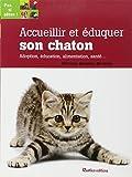 Accueillir et éduquer son chaton : Adoption, éducation, alimentation, santé...