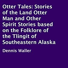 Otter Tales: Stories of the Land Otter Man and Other Spirit Stories based on the Folklore of the Tlingit of Southeastern Alaska (       UNABRIDGED) by Dennis Waller Narrated by Ted Brooks