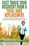 img - for Fast Track Your Recovery From A Total Knee Replacement:: How to Eliminate Pain And Pain Medicine The Quickest Way Possible book / textbook / text book