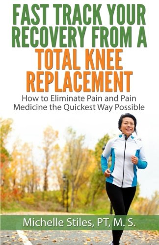 Fast Track Your Recovery From A Total Knee Replacement:: How to Eliminate Pain And Pain Medicine The Quickest Way Possible