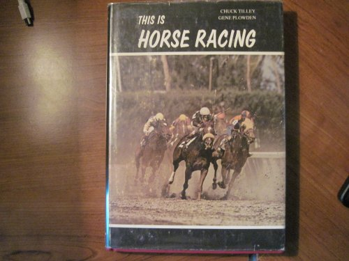 This is horse racing: A tour through the thrilling world of the thoroughbred and a look at some of the men and women who have made this sport the most fascinating entertainment on earth, Chuck Tilley