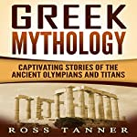 Greek Mythology: Captivating Stories of the Ancient Olympians and Titans | Ross Tanner