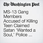 MS-13 Gang Members Accused of Killing Teen Claimed Satan 'Wanted a Soul,' Police Say | Avi Selk