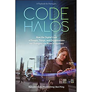 Code Halos: How the Digital Lives of People, Things, and Organizations Are Changing the Rules of Business | [Malcom Frank, Paul Roehrig, Ben Pring]