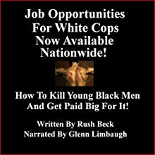 Job Opportunities for White Cops Now Available Nationwide!: How to Kill Young Black Men and Get Paid Big for It (       UNABRIDGED) by Rush Beck, Glenn Limbaugh Narrated by Glenn Limbaugh