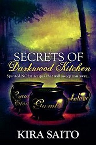 Secrets of Darkwood Kitchen: Spirited NOLA Recipes that will Sweep you Away (The Arelia LaRue Series) by Kira Saito