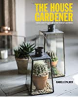 The House Gardener: Ideas and Inspiration for Indoor Gardens