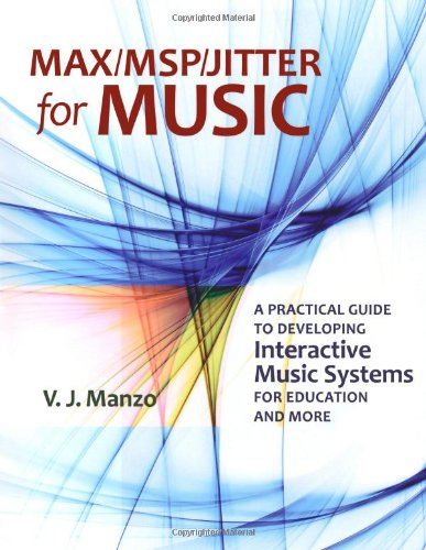 Max MSP Jitter for Music: A Practical Guide to Developing Interactive Music Systems for Education and More