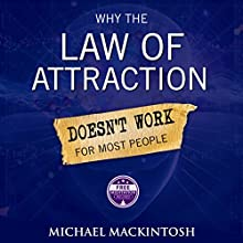 Why the Law of Attraction Doesn't Work for Most People: How to Create Everything You Truly Desire (       UNABRIDGED) by Michael Mackintosh Narrated by John Edmondson