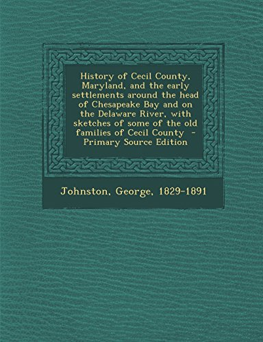 History of Cecil County, Maryland, and the Early Settlements Around the Head of Chesapeake Bay and on the Delaware River, with Sketches of Some of the