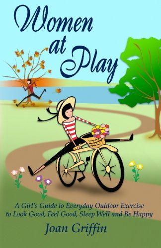 Women at Play: A girl's guide to everyday outdoor exercise to look good, feel good, sleep well and be happy.