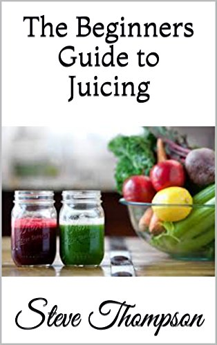 The Beginners Guide to Juicing by Steve Thompson