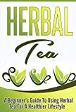 Herbal Tea: A Beginners Guide to Using Herbal Tea For A Healthier Lifestyle