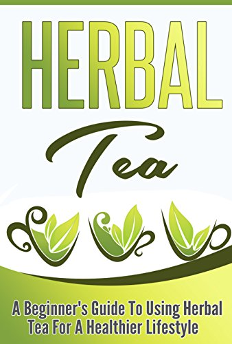 Herbal Tea: A Beginner's Guide to Using Herbal Tea For A Healthier Lifestyle by Marie Wu