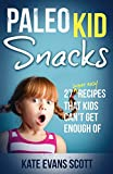 Paleo Kid Snacks: 27 Super Easy Recipes That Kids Can't Get Enough Of: (Primal Gluten Free Kids Cookbook)