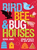 Bird, Bee &amp; Bug Houses: Simple Projects for Your Garden