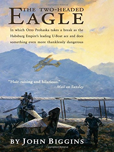 The Two-Headed Eagle: In Which Otto Prohaska Takes a Break as the Habsburg Empire's Leading U-Boat Ace and Does Something Even More Thanklessly Dangerous