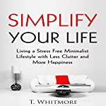 Simplify Your Life: Living a Stress-Free Minimalist Lifestyle with Less Clutter and More Happiness | T. Whitmore