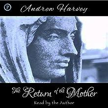 The Return of the Mother   Livre audio Auteur(s) : Andrew Harvey Narrateur(s) : Andrew Harvey