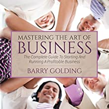 Mastering the Art of Business: The Complete Guide to Starting and Running a Profitable Business (       UNABRIDGED) by Barry Golding Narrated by Jane Bell