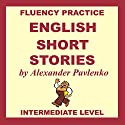 English, Short Stories, Intermediate Level: English Fluency Practice, Intermediate Level, Book 4 (       UNABRIDGED) by Alexander Pavlenko Narrated by Alistair Brown