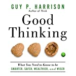 Good Thinking: What You Need to Know to Be Smarter, Safer, Wealthier, and Wiser | Guy P. Harrison