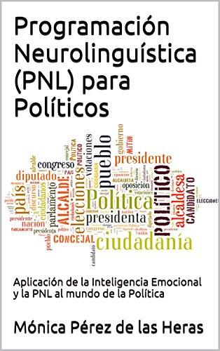 Programación Neurolinguística (PNL) para Políticos: Aplicación de la Inteligencia Emocional y la PNL al mundo de la Política (PNL para Profesionales nº 6)