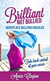 Brilliant Not Bullied: Workplace Bullying Unveiled: Take back control of your career