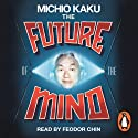 The Future of the Mind: The Scientific Quest to Understand, Enhance and Empower the Mind Audiobook by Michio Kaku Narrated by Feodor Chin