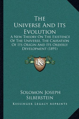 The Universe and Its Evolution: A New Theory on the Existence of the Universe, the Causation of Its Origin and Its Orderly Development (1891)