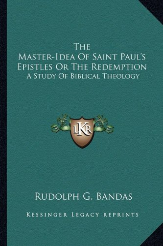 The Master-Idea of Saint Paul's Epistles or the Redemption: A Study of Biblical Theology