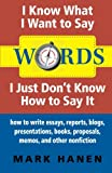 Words: I Know What I Want To Say - I Just Don t Know How To Say It: how to write essays, reports, blogs, presentations, books, proposals, memos, and other nonfiction