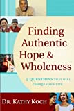 Finding Authentic Hope and Wholeness: 5 Questions That Will Change Your Life [Paperback] [2005] New Edition Ed. Dr. Kathy Koch
