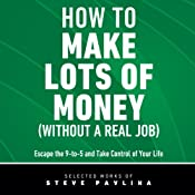 How to Make Lots of Money (Without a Real Job): Escape the 9-to-5 and Take Control of Your Life | [Steve Pavlina]