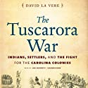 The Tuscarora War: Indians, Settlers, and the Fight for the Carolina Colonies (       UNABRIDGED) by David La Vere Narrated by Joe Barrett