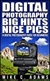 Digital Photography,  Big Hints, Nice Pics : A Digital Photography Guide For Beginners (Complete Book to Mastering DSLR Photography)